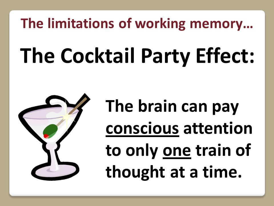 The Cocktail Party Effect: The brain can pay conscious attention to only one train of thought at a time. The limitations of working memory…