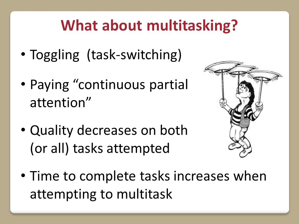 "What about multitasking? Toggling (task-switching) Paying ""continuous partial attention"" Quality decreases on both (or all) tasks attempted Time to co"