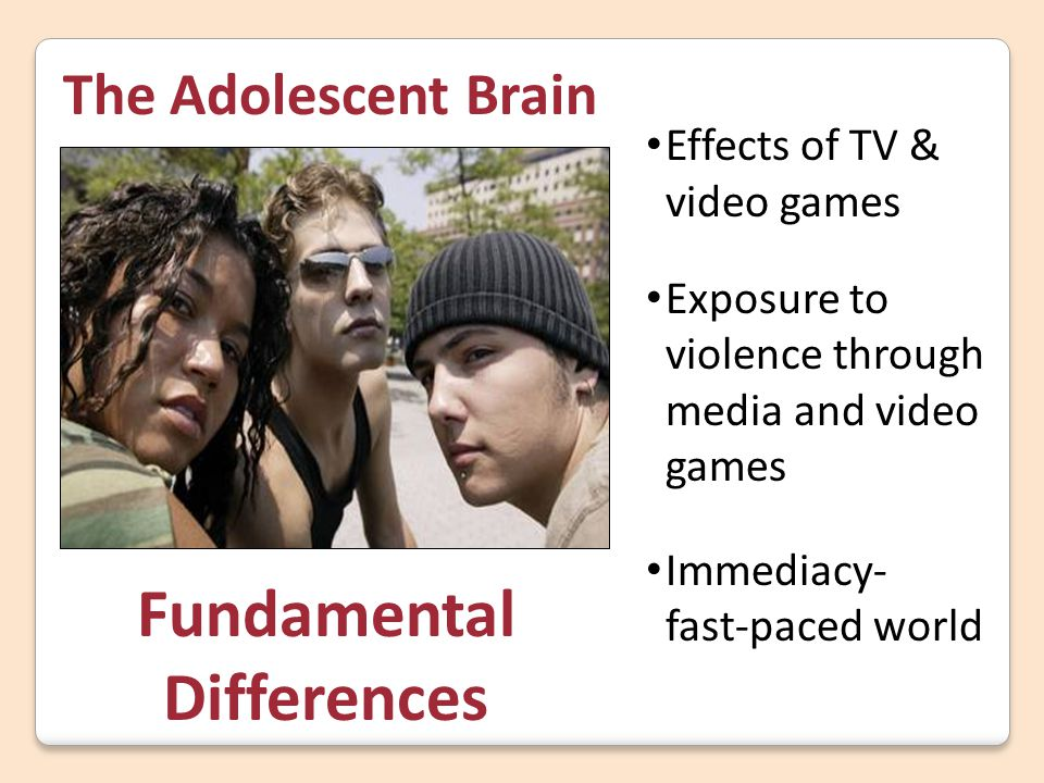 Fundamental Differences The Adolescent Brain Effects of TV & video games Exposure to violence through media and video games Immediacy- fast-paced worl