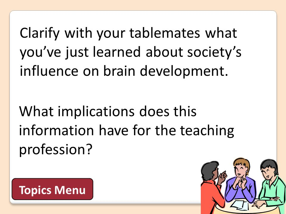 Clarify with your tablemates what you've just learned about society's influence on brain development. Topics Menu What implications does this informat