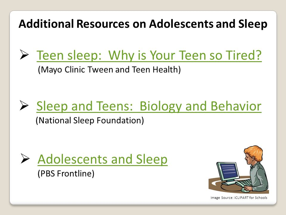 Additional Resources on Adolescents and Sleep  Teen sleep: Why is Your Teen so Tired? Teen sleep: Why is Your Teen so Tired? (Mayo Clinic Tween and T