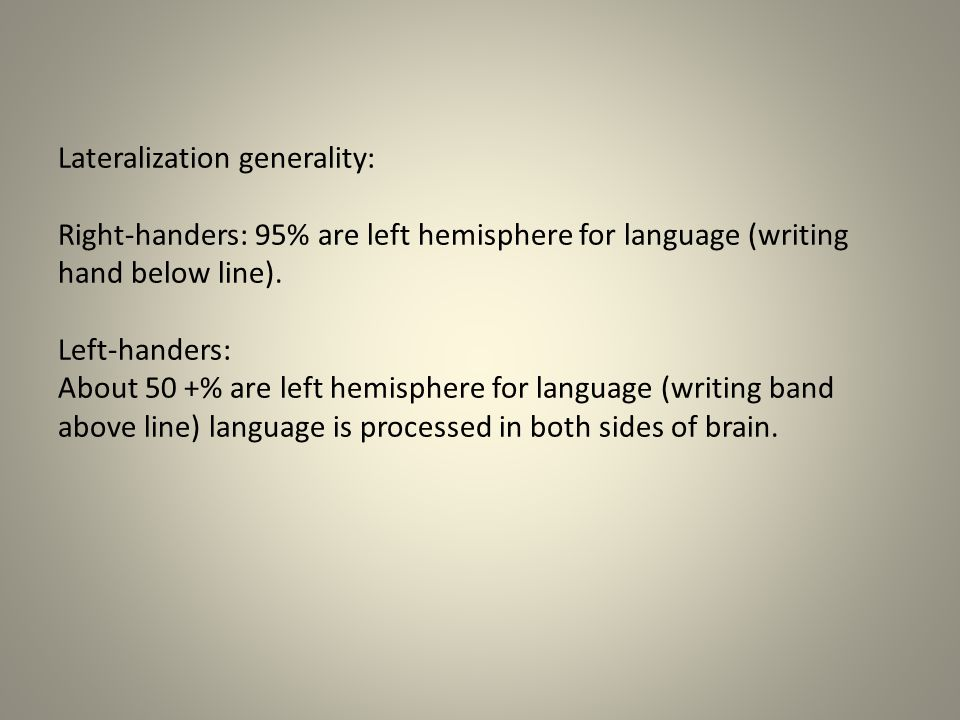 Lateralization generality: Right-handers: 95% are left hemisphere for language (writing hand below line).