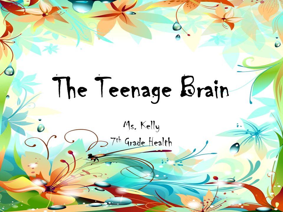 The Teenage Brain Ms. Kelly 7 th Grade Health