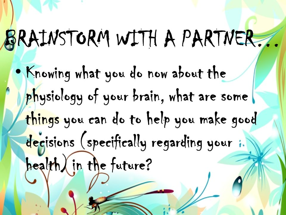 BRAINSTORM WITH A PARTNER… Knowing what you do now about the physiology of your brain, what are some things you can do to help you make good decisions (specifically regarding your health) in the future?