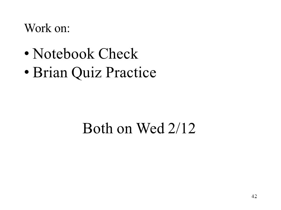 42 Work on: Notebook Check Brian Quiz Practice Both on Wed 2/12