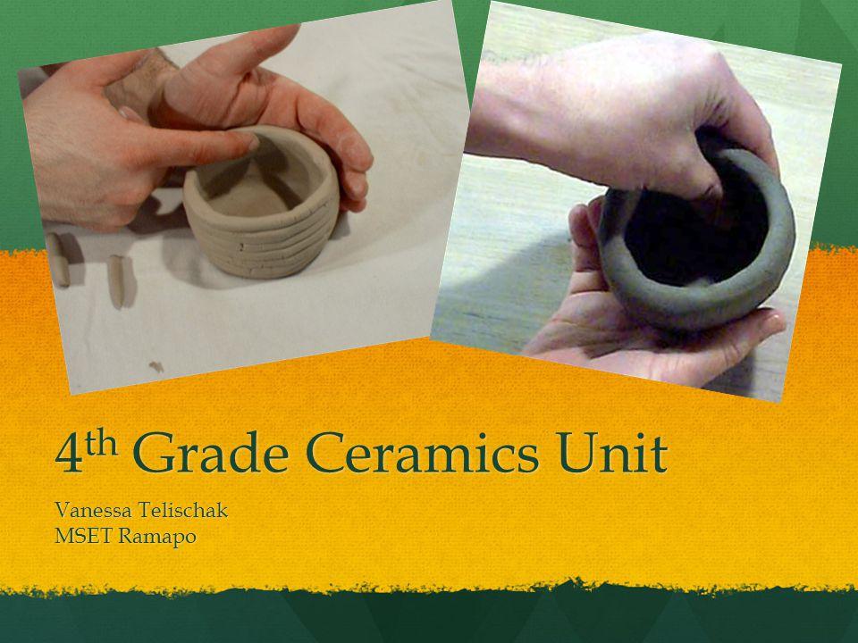 4 th Grade Ceramics Unit Vanessa Telischak MSET Ramapo