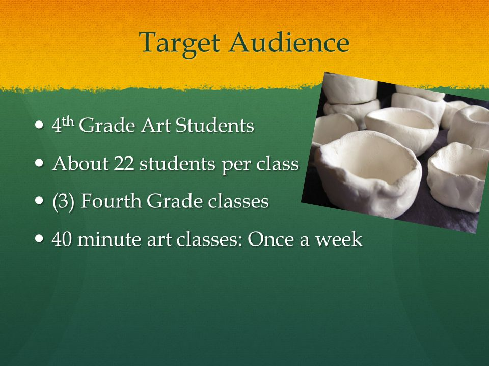 Target Audience 4 th Grade Art Students 4 th Grade Art Students About 22 students per class About 22 students per class (3) Fourth Grade classes (3) Fourth Grade classes 40 minute art classes: Once a week 40 minute art classes: Once a week