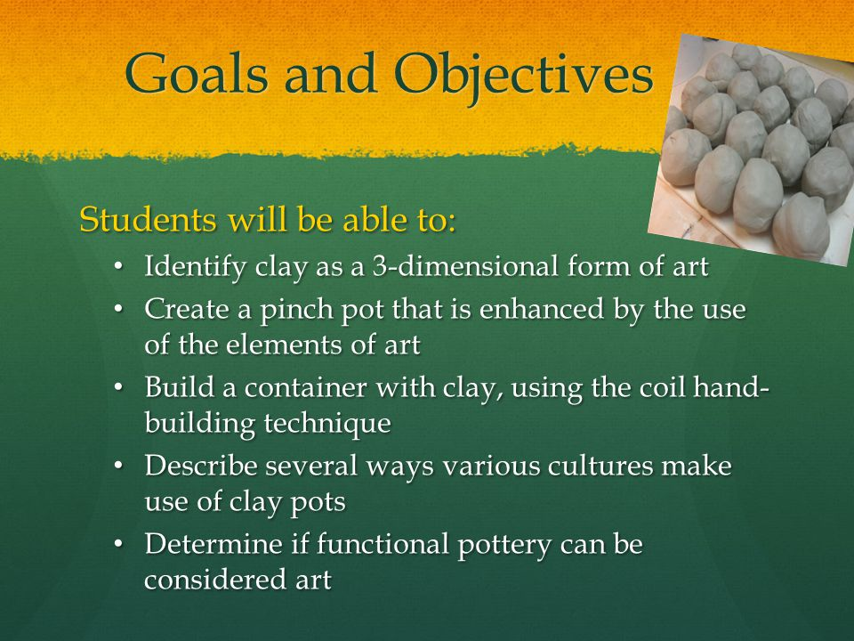 Goals and Objectives Students will be able to: Identify clay as a 3-dimensional form of art Identify clay as a 3-dimensional form of art Create a pinch pot that is enhanced by the use of the elements of art Create a pinch pot that is enhanced by the use of the elements of art Build a container with clay, using the coil hand- building technique Build a container with clay, using the coil hand- building technique Describe several ways various cultures make use of clay pots Describe several ways various cultures make use of clay pots Determine if functional pottery can be considered art Determine if functional pottery can be considered art