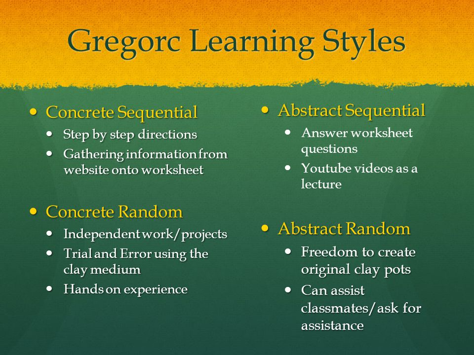 Gregorc Learning Styles Concrete Sequential Concrete Sequential Step by step directions Step by step directions Gathering information from website onto worksheet Gathering information from website onto worksheet Concrete Random Concrete Random Independent work/projects Independent work/projects Trial and Error using the clay medium Trial and Error using the clay medium Hands on experience Hands on experience Abstract Sequential Abstract Sequential Answer worksheet questions Youtube videos as a lecture Abstract Random Abstract Random Freedom to create original clay pots Freedom to create original clay pots Can assist classmates/ask for assistance Can assist classmates/ask for assistance