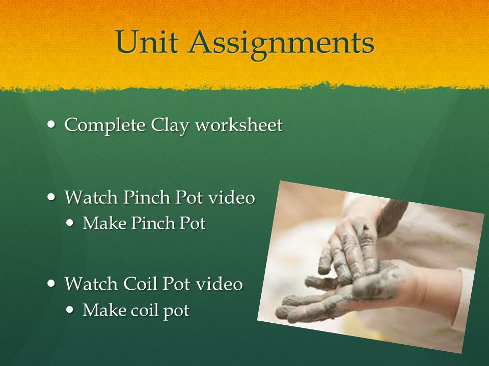 Unit Assignments Complete Clay worksheet Complete Clay worksheet Watch Pinch Pot video Watch Pinch Pot video Make Pinch Pot Make Pinch Pot Watch Coil Pot video Watch Coil Pot video Make coil pot Make coil pot
