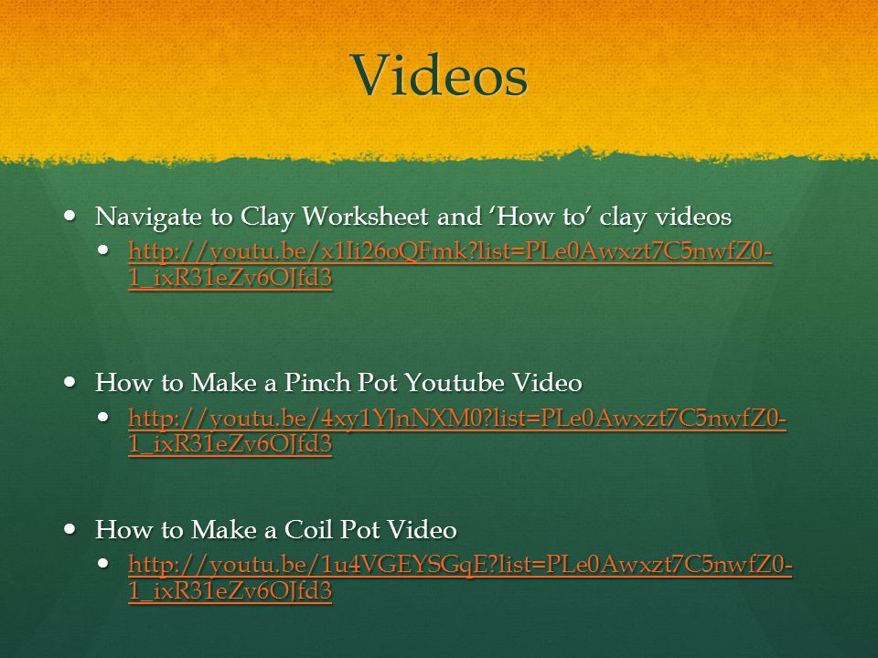 Videos Navigate to Clay Worksheet and 'How to' clay videos Navigate to Clay Worksheet and 'How to' clay videos http://youtu.be/x1Ii26oQFmk?list=PLe0Awxzt7C5nwfZ0- 1_ixR31eZv6OJfd3 http://youtu.be/x1Ii26oQFmk?list=PLe0Awxzt7C5nwfZ0- 1_ixR31eZv6OJfd3 http://youtu.be/x1Ii26oQFmk?list=PLe0Awxzt7C5nwfZ0- 1_ixR31eZv6OJfd3 http://youtu.be/x1Ii26oQFmk?list=PLe0Awxzt7C5nwfZ0- 1_ixR31eZv6OJfd3 How to Make a Pinch Pot Youtube Video How to Make a Pinch Pot Youtube Video http://youtu.be/4xy1YJnNXM0?list=PLe0Awxzt7C5nwfZ0- 1_ixR31eZv6OJfd3 http://youtu.be/4xy1YJnNXM0?list=PLe0Awxzt7C5nwfZ0- 1_ixR31eZv6OJfd3 http://youtu.be/4xy1YJnNXM0?list=PLe0Awxzt7C5nwfZ0- 1_ixR31eZv6OJfd3 http://youtu.be/4xy1YJnNXM0?list=PLe0Awxzt7C5nwfZ0- 1_ixR31eZv6OJfd3 How to Make a Coil Pot Video How to Make a Coil Pot Video http://youtu.be/1u4VGEYSGqE?list=PLe0Awxzt7C5nwfZ0- 1_ixR31eZv6OJfd3 http://youtu.be/1u4VGEYSGqE?list=PLe0Awxzt7C5nwfZ0- 1_ixR31eZv6OJfd3 http://youtu.be/1u4VGEYSGqE?list=PLe0Awxzt7C5nwfZ0- 1_ixR31eZv6OJfd3 http://youtu.be/1u4VGEYSGqE?list=PLe0Awxzt7C5nwfZ0- 1_ixR31eZv6OJfd3