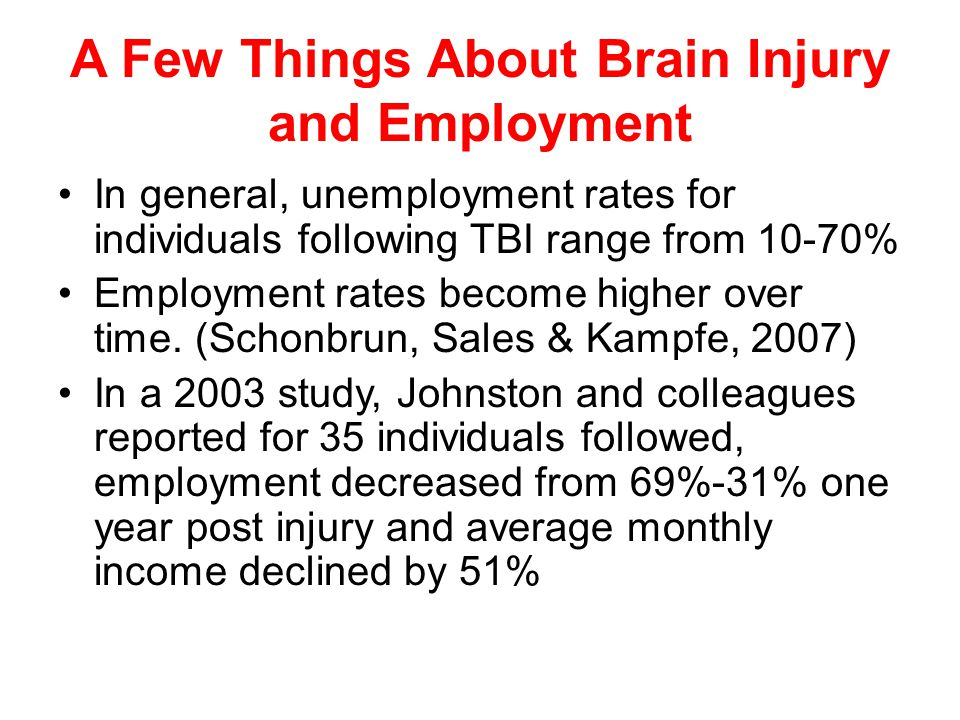 A Few Things About Brain Injury and Employment In general, unemployment rates for individuals following TBI range from 10-70% Employment rates become higher over time.