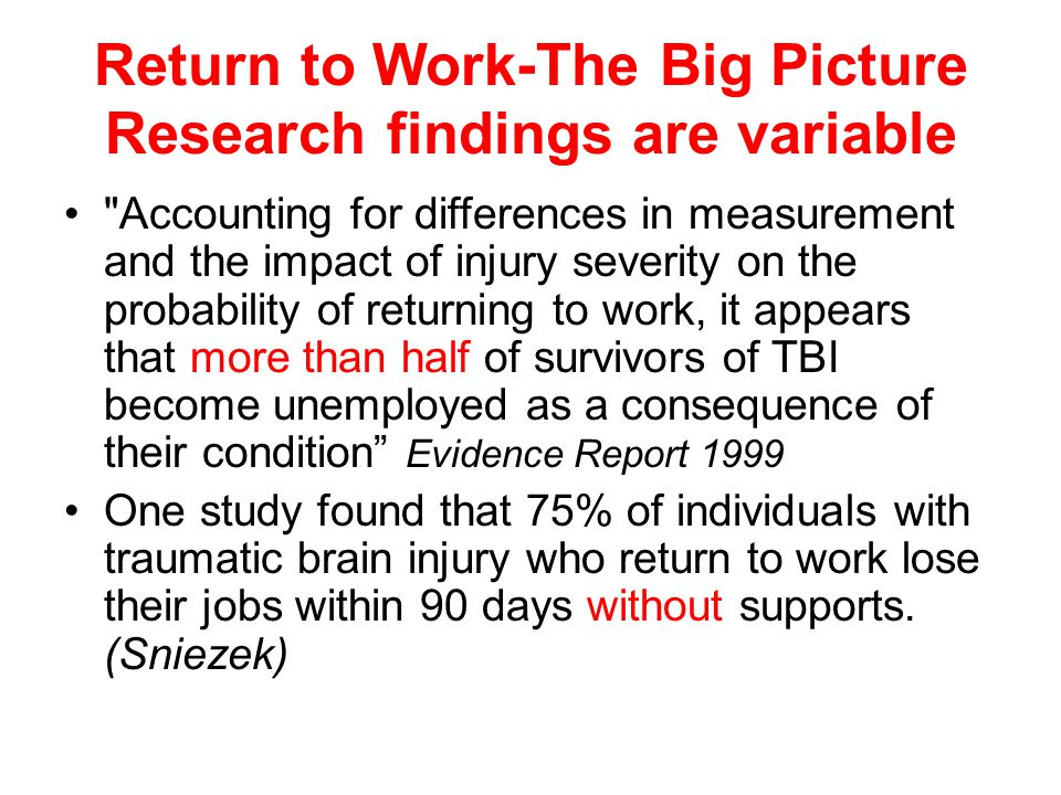 Return to Work-The Big Picture Research findings are variable Accounting for differences in measurement and the impact of injury severity on the probability of returning to work, it appears that more than half of survivors of TBI become unemployed as a consequence of their condition Evidence Report 1999 One study found that 75% of individuals with traumatic brain injury who return to work lose their jobs within 90 days without supports.