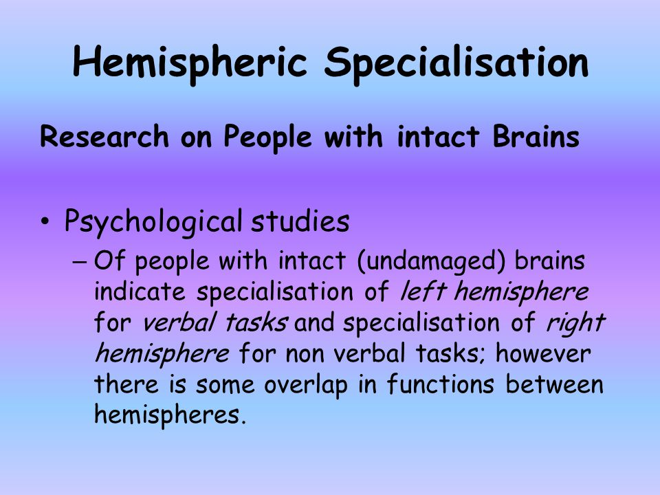 Hemispheric Specialisation Research on People with intact Brains Psychological studies – Of people with intact (undamaged) brains indicate specialisat
