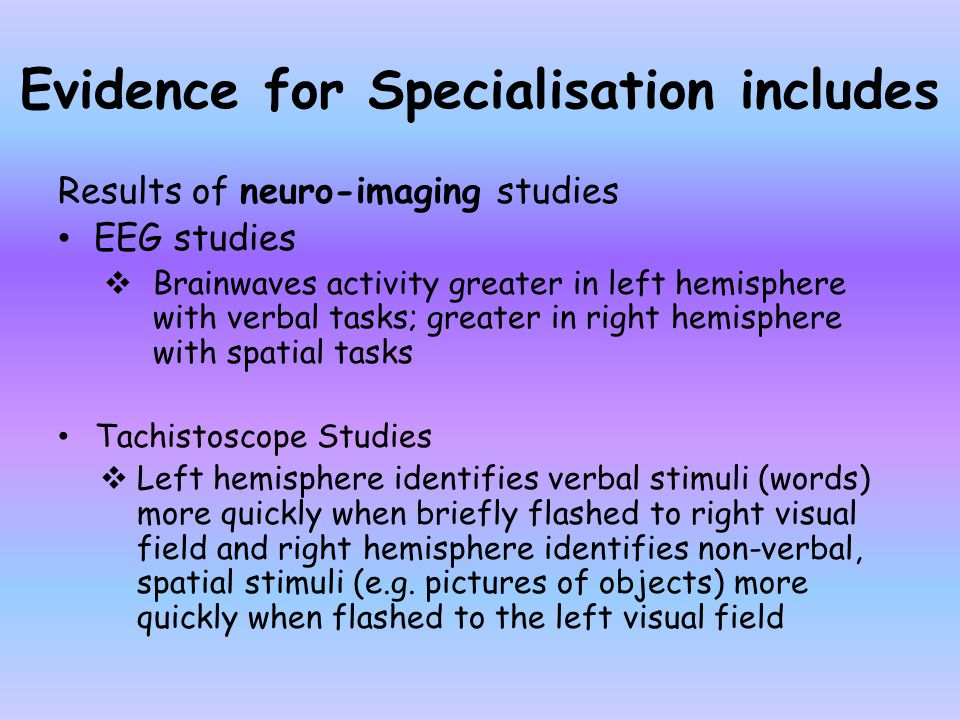 Evidence for Specialisation includes Results of neuro-imaging studies EEG studies  Brainwaves activity greater in left hemisphere with verbal tasks;