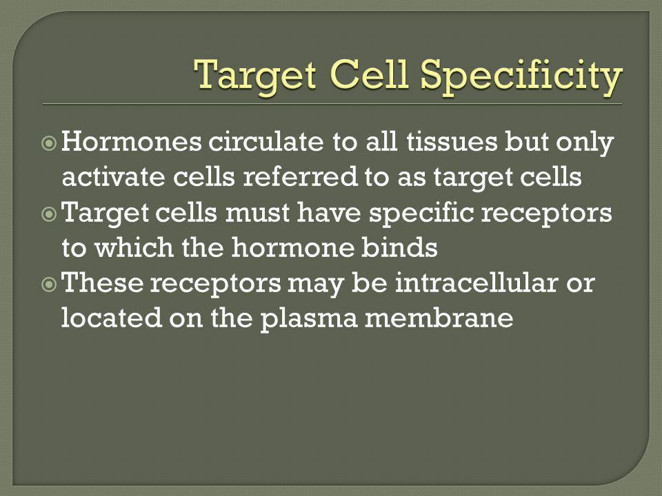  Hormones circulate to all tissues but only activate cells referred to as target cells  Target cells must have specific receptors to which the hormone binds  These receptors may be intracellular or located on the plasma membrane