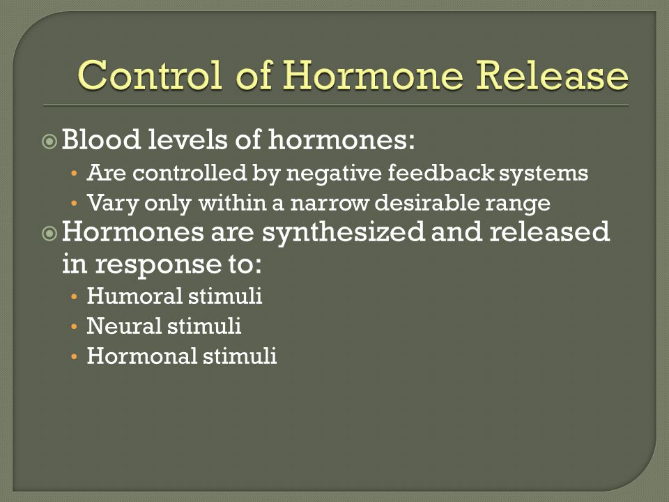  Blood levels of hormones: Are controlled by negative feedback systems Vary only within a narrow desirable range  Hormones are synthesized and released in response to: Humoral stimuli Neural stimuli Hormonal stimuli