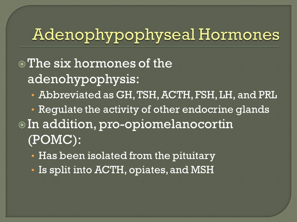  The six hormones of the adenohypophysis: Abbreviated as GH, TSH, ACTH, FSH, LH, and PRL Regulate the activity of other endocrine glands  In addition, pro-opiomelanocortin (POMC): Has been isolated from the pituitary Is split into ACTH, opiates, and MSH