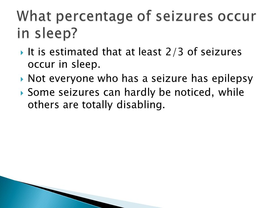  It is estimated that at least 2/3 of seizures occur in sleep.  Not everyone who has a seizure has epilepsy  Some seizures can hardly be noticed, w