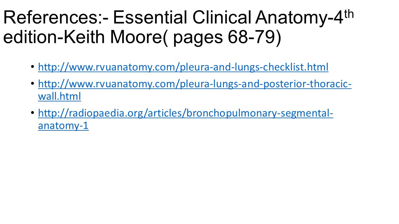 References:- Essential Clinical Anatomy-4 th edition-Keith Moore( pages 68-79) http://www.rvuanatomy.com/pleura-and-lungs-checklist.html http://www.rv