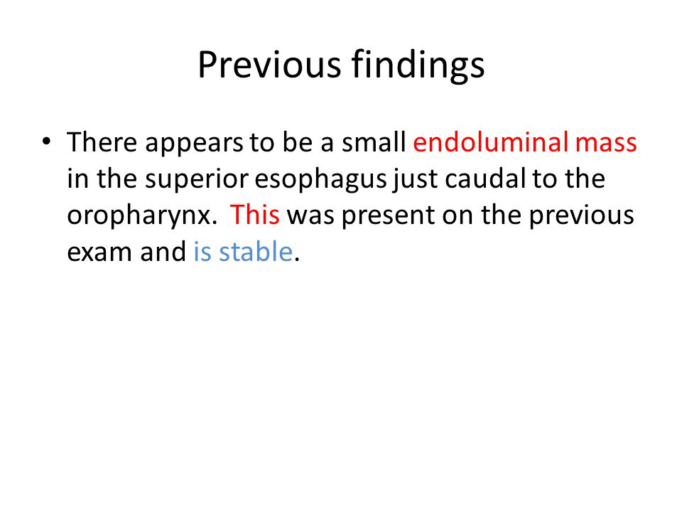 Previous findings There appears to be a small endoluminal mass in the superior esophagus just caudal to the oropharynx.