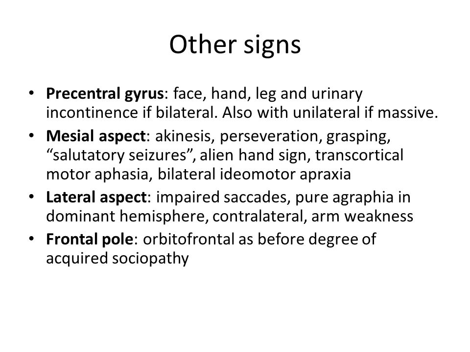 Other signs Precentral gyrus: face, hand, leg and urinary incontinence if bilateral.