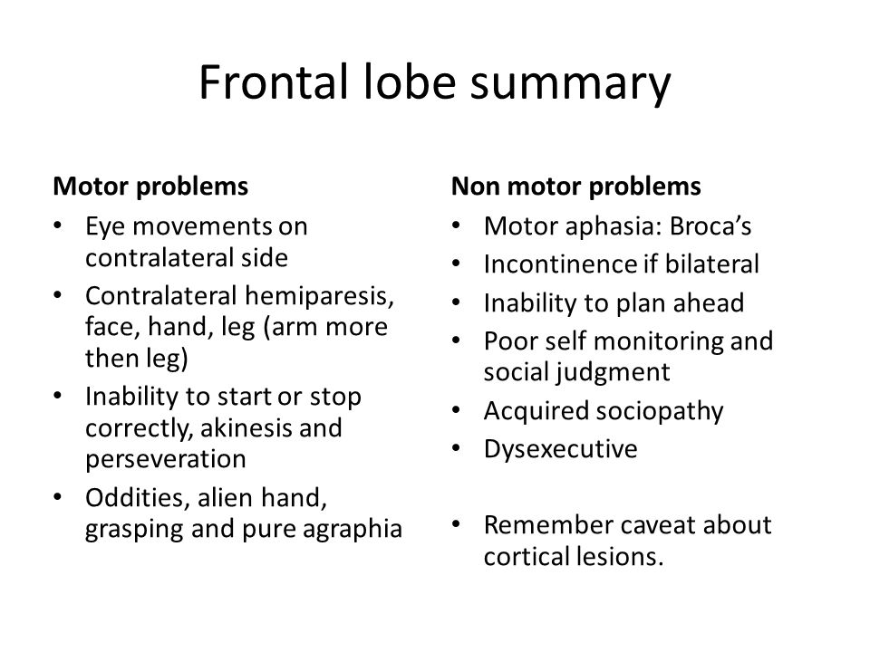 Frontal lobe summary Motor problems Eye movements on contralateral side Contralateral hemiparesis, face, hand, leg (arm more then leg) Inability to start or stop correctly, akinesis and perseveration Oddities, alien hand, grasping and pure agraphia Non motor problems Motor aphasia: Broca's Incontinence if bilateral Inability to plan ahead Poor self monitoring and social judgment Acquired sociopathy Dysexecutive Remember caveat about cortical lesions.