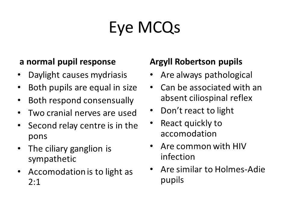 Eye MCQs a normal pupil response Daylight causes mydriasis Both pupils are equal in size Both respond consensually Two cranial nerves are used Second relay centre is in the pons The ciliary ganglion is sympathetic Accomodation is to light as 2:1 Argyll Robertson pupils Are always pathological Can be associated with an absent ciliospinal reflex Don't react to light React quickly to accomodation Are common with HIV infection Are similar to Holmes-Adie pupils