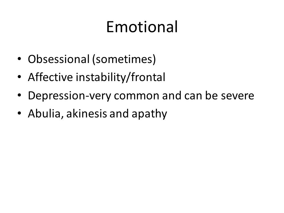 Emotional Obsessional (sometimes) Affective instability/frontal Depression-very common and can be severe Abulia, akinesis and apathy