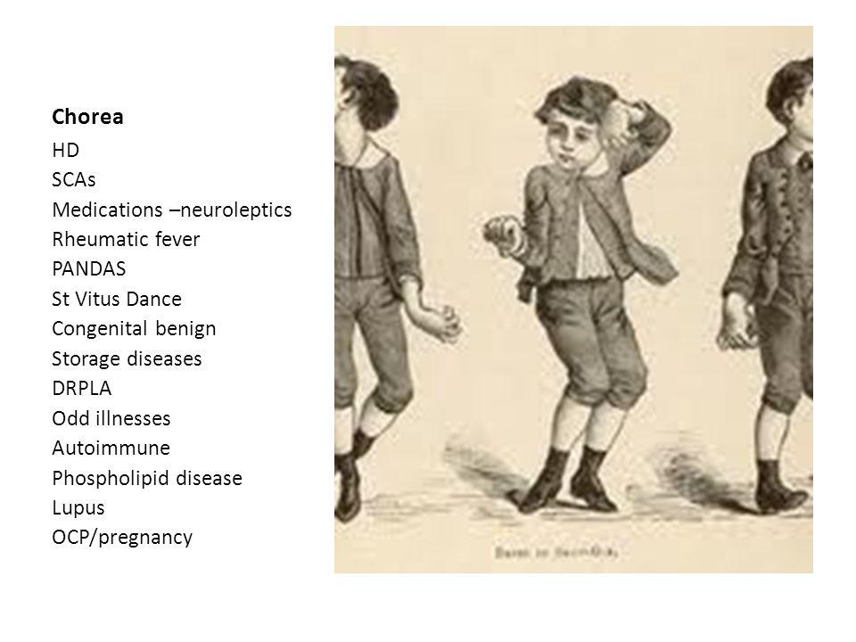 Chorea HD SCAs Medications –neuroleptics Rheumatic fever PANDAS St Vitus Dance Congenital benign Storage diseases DRPLA Odd illnesses Autoimmune Phospholipid disease Lupus OCP/pregnancy
