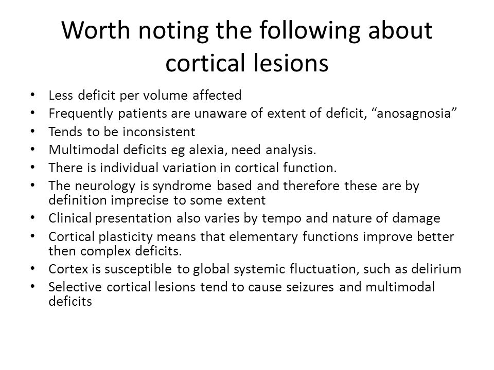 Worth noting the following about cortical lesions Less deficit per volume affected Frequently patients are unaware of extent of deficit, anosagnosia Tends to be inconsistent Multimodal deficits eg alexia, need analysis.