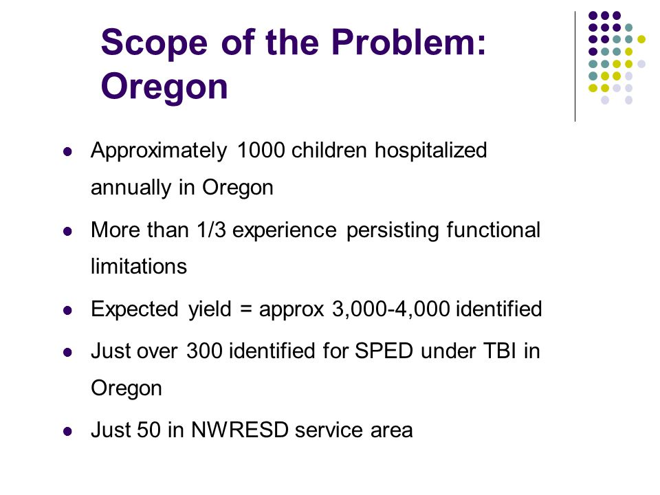 Scope of the Problem: Oregon Approximately 1000 children hospitalized annually in Oregon More than 1/3 experience persisting functional limitations Ex