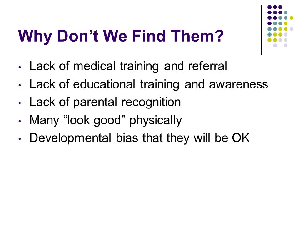 """Why Don't We Find Them? Lack of medical training and referral Lack of educational training and awareness Lack of parental recognition Many """"look good"""""""