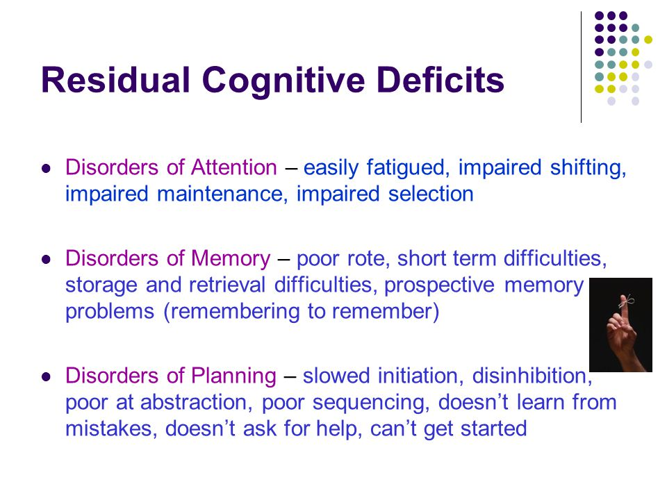 Residual Cognitive Deficits Disorders of Attention – easily fatigued, impaired shifting, impaired maintenance, impaired selection Disorders of Memory