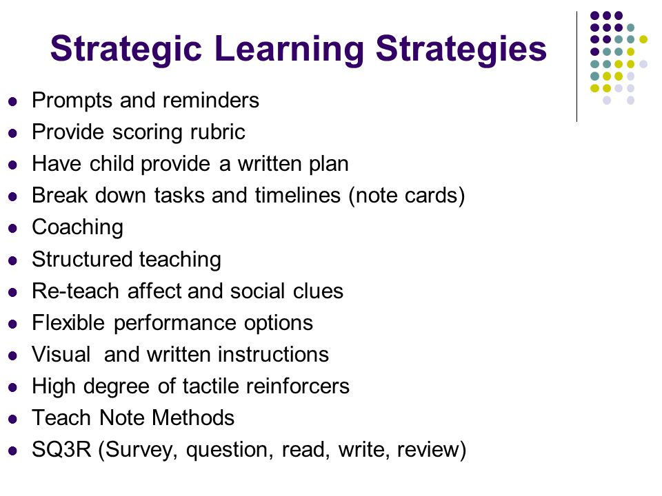 Strategic Learning Strategies Prompts and reminders Provide scoring rubric Have child provide a written plan Break down tasks and timelines (note card