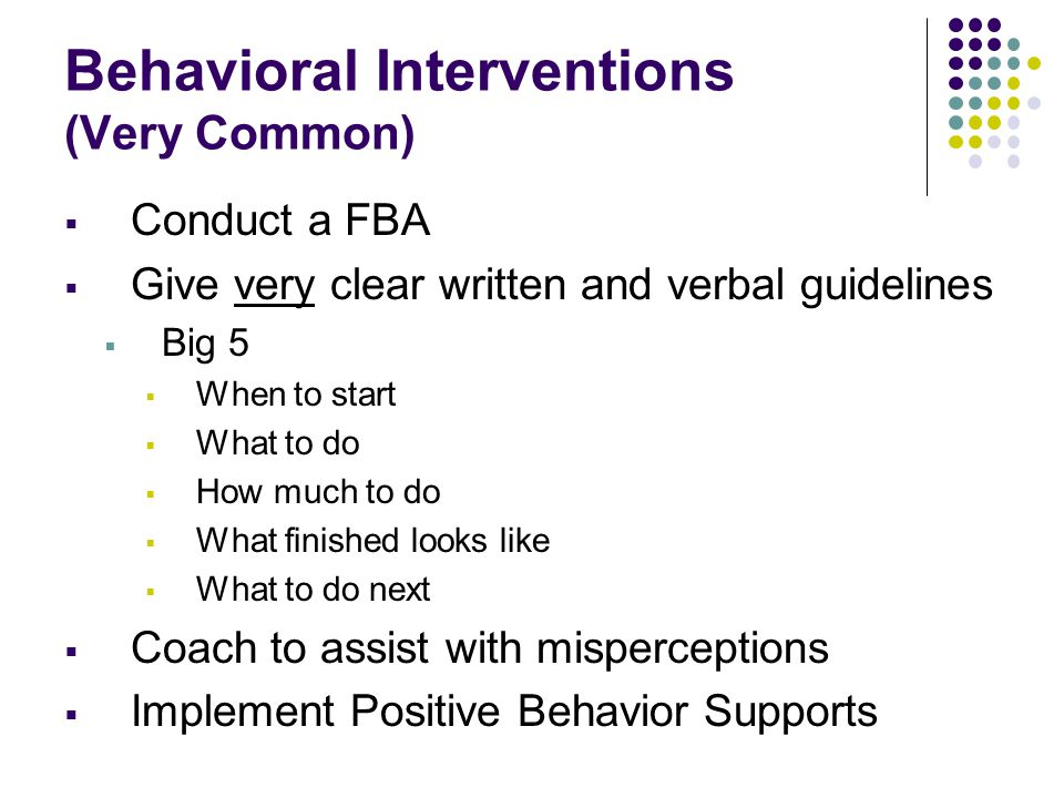 Behavioral Interventions (Very Common)  Conduct a FBA  Give very clear written and verbal guidelines  Big 5  When to start  What to do  How much