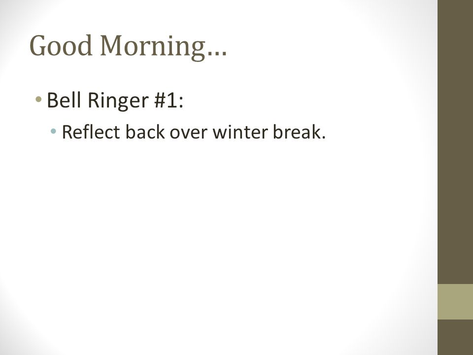 Good Morning… Bell Ringer #1: Reflect back over winter break.