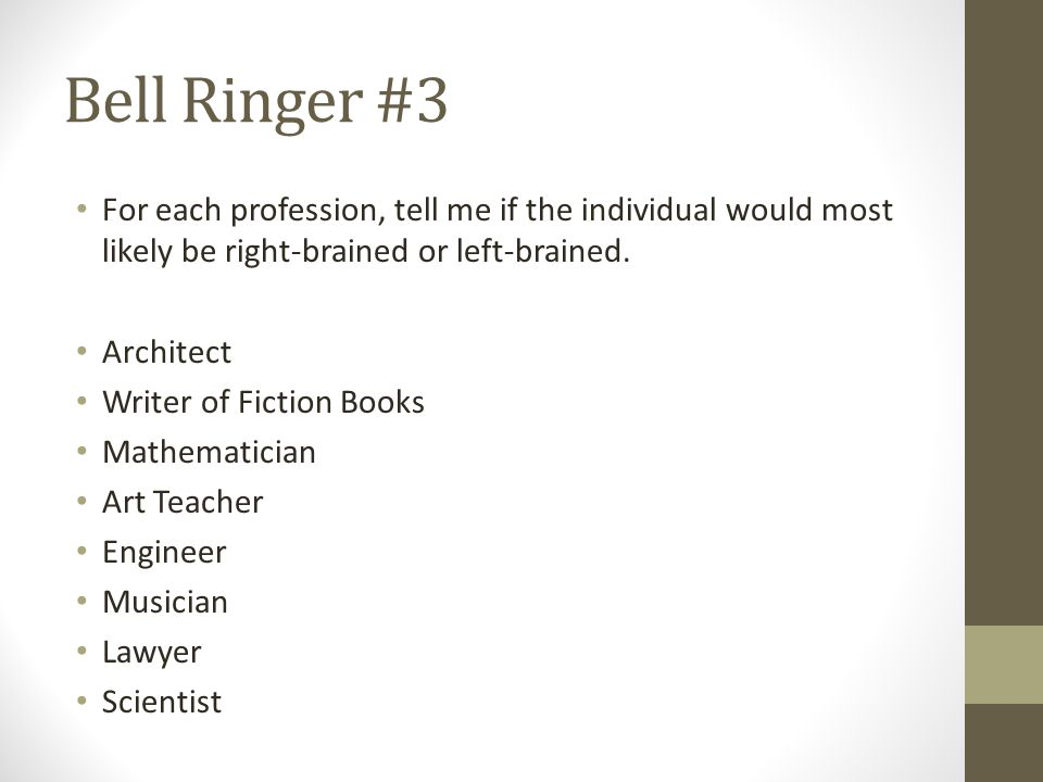 Bell Ringer #3 For each profession, tell me if the individual would most likely be right-brained or left-brained. Architect Writer of Fiction Books Ma