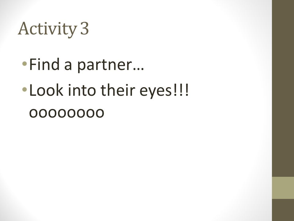 Activity 3 Find a partner… Look into their eyes!!! oooooooo