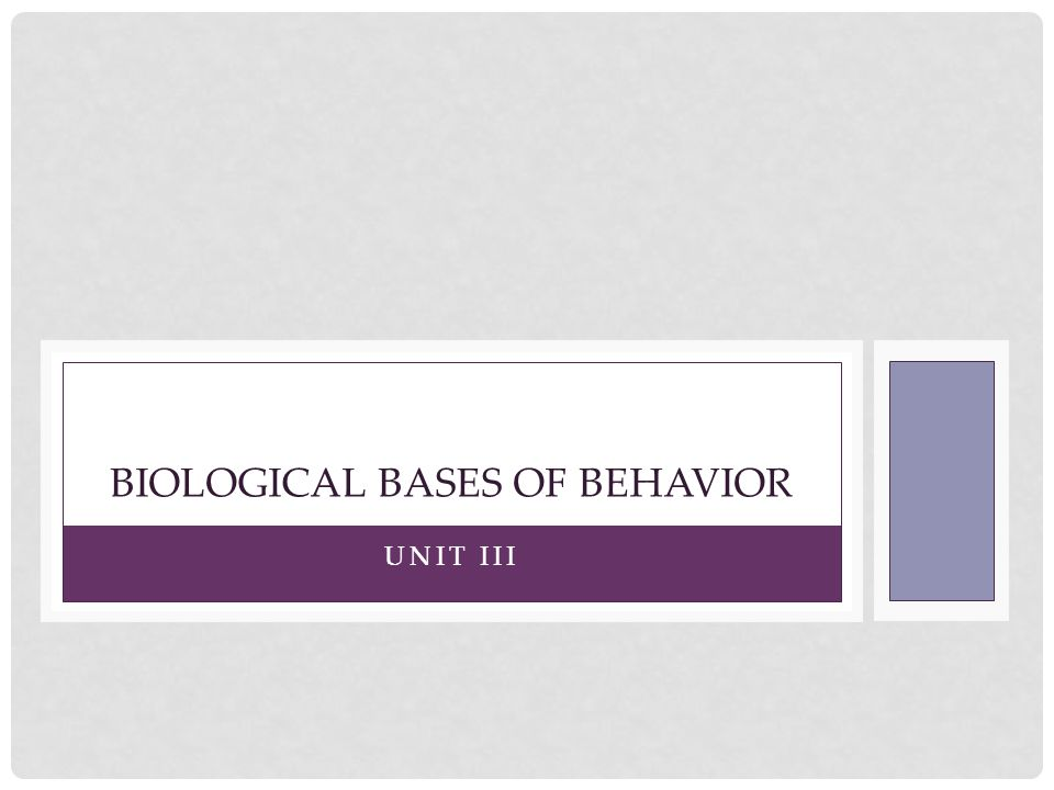 UNIT III BIOLOGICAL BASES OF BEHAVIOR