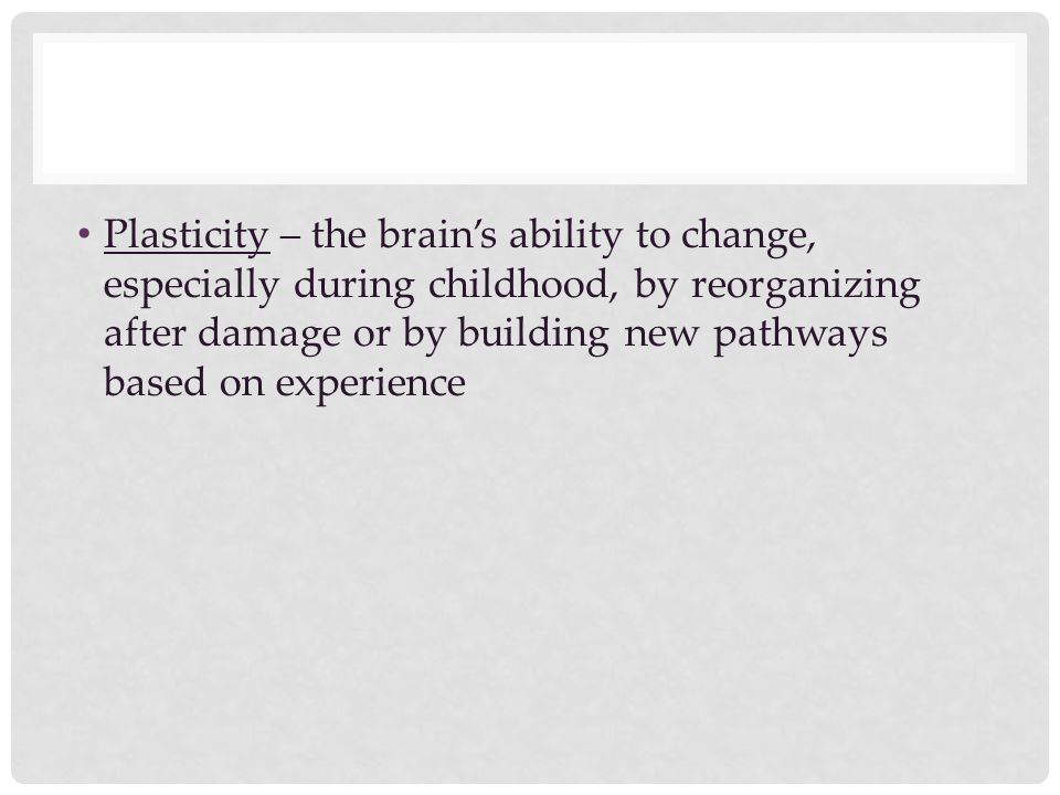Plasticity – the brain's ability to change, especially during childhood, by reorganizing after damage or by building new pathways based on experience