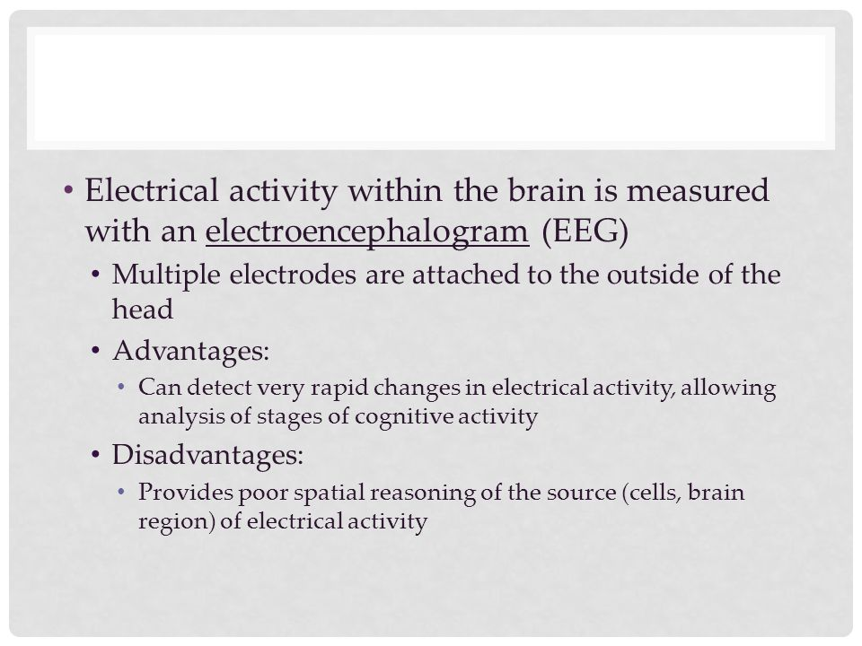 Electrical activity within the brain is measured with an electroencephalogram (EEG) Multiple electrodes are attached to the outside of the head Advant