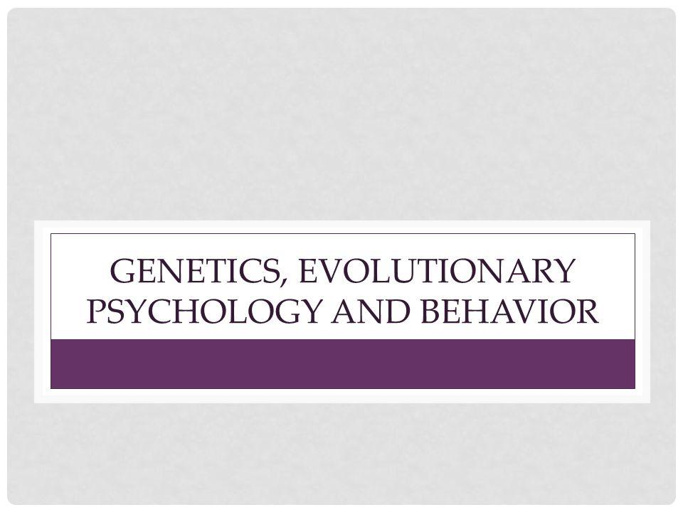 GENETICS, EVOLUTIONARY PSYCHOLOGY AND BEHAVIOR