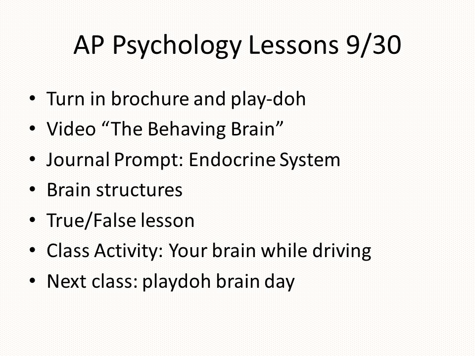 """AP Psychology Lessons 9/30 Turn in brochure and play-doh Video """"The Behaving Brain"""" Journal Prompt: Endocrine System Brain structures True/False lesso"""