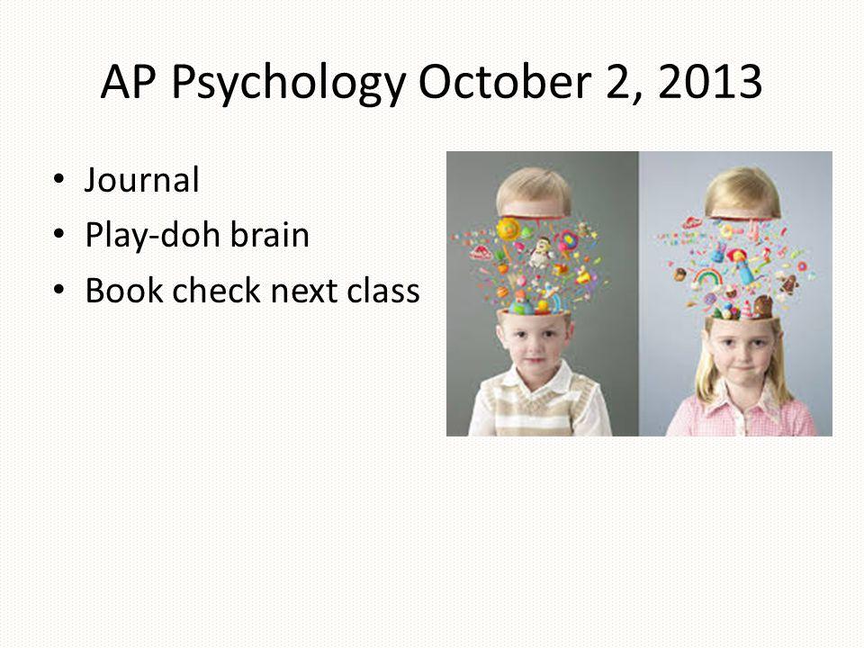 AP Psychology October 2, 2013 Journal Play-doh brain Book check next class
