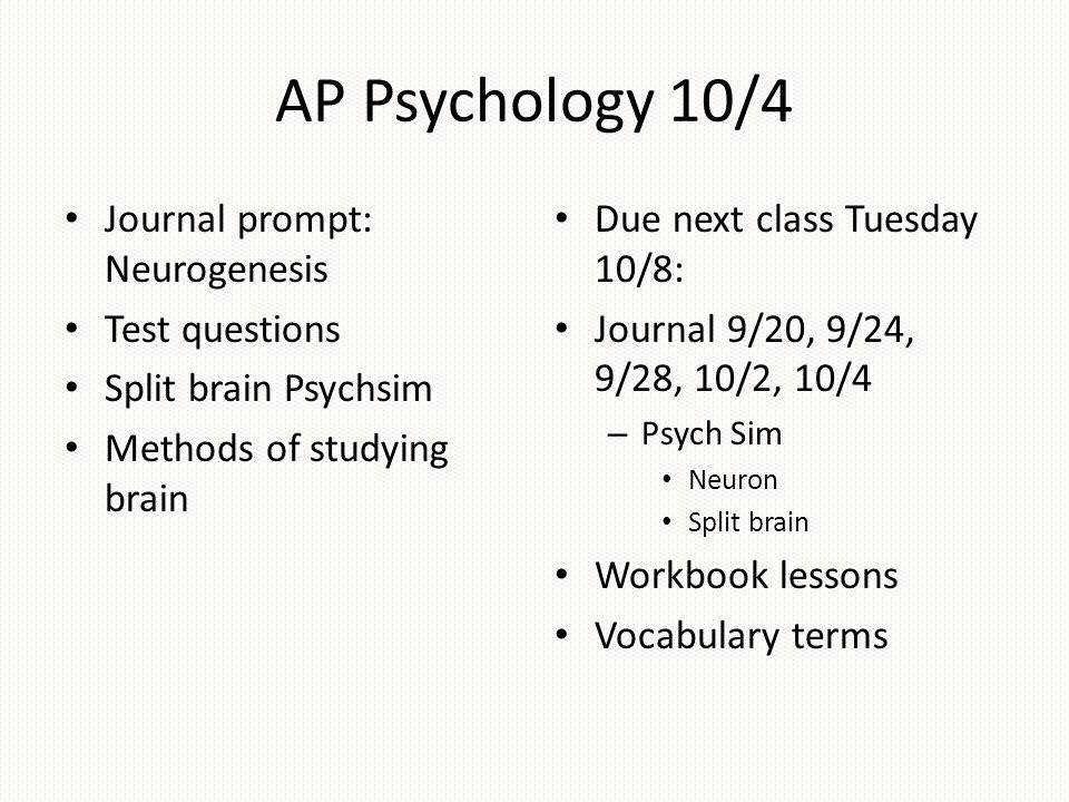 AP Psychology 10/4 Journal prompt: Neurogenesis Test questions Split brain Psychsim Methods of studying brain Due next class Tuesday 10/8: Journal 9/2