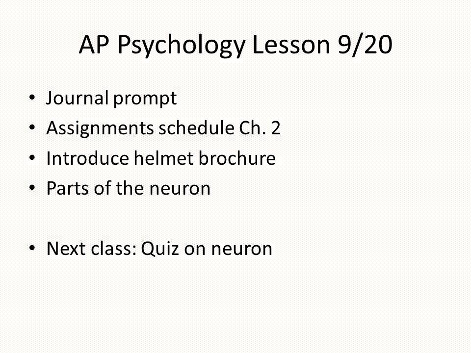 AP Psychology Lesson 9/20 Journal prompt Assignments schedule Ch. 2 Introduce helmet brochure Parts of the neuron Next class: Quiz on neuron