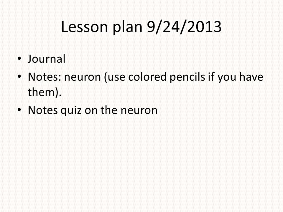 Lesson plan 9/24/2013 Journal Notes: neuron (use colored pencils if you have them). Notes quiz on the neuron