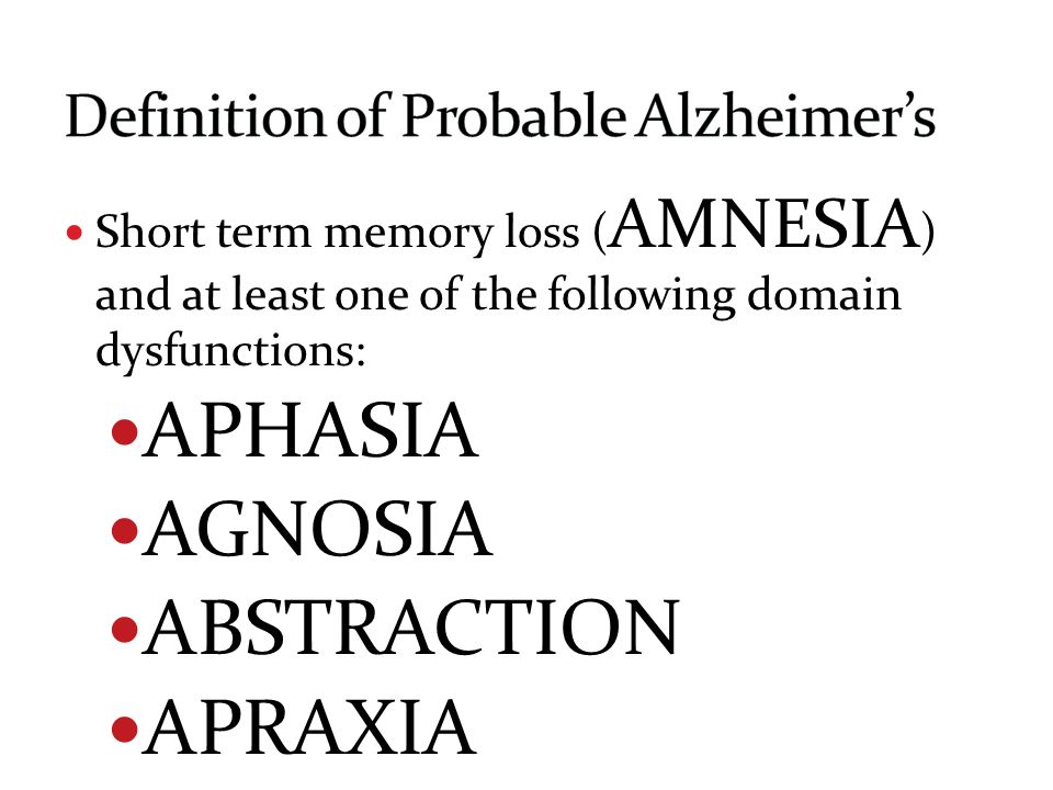 Short term memory loss ( AMNESIA ) and at least one of the following domain dysfunctions: APHASIA AGNOSIA ABSTRACTION APRAXIA