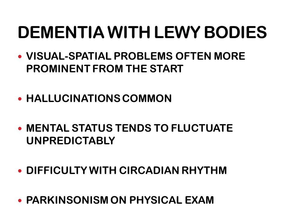 VISUAL-SPATIAL PROBLEMS OFTEN MORE PROMINENT FROM THE START HALLUCINATIONS COMMON MENTAL STATUS TENDS TO FLUCTUATE UNPREDICTABLY DIFFICULTY WITH CIRCADIAN RHYTHM PARKINSONISM ON PHYSICAL EXAM